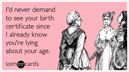 birth-certificate-lying-your-age-friendship-ecards-someecards